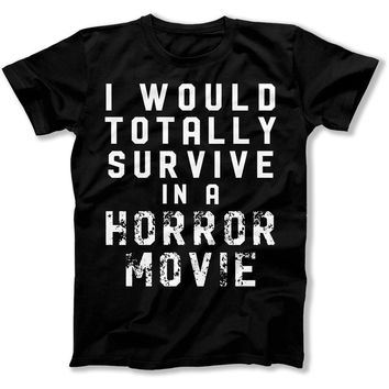 I Would Totally Survive in a Horror Movie - T Shirt