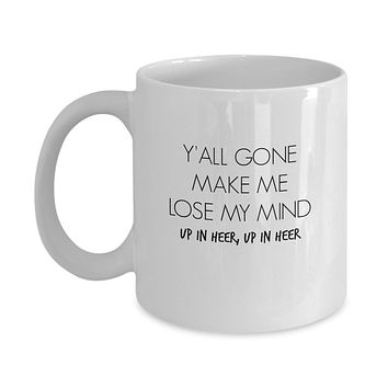 Y'all Gone Make Me Lose My Mind, Up in Heer, Up in Heer Funny Mug - Perfect Gift for Your Dad, Mom, Boyfriend, Girlfriend, or Friend - Proudly Made in the USA!