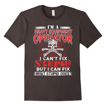 Heavy Equipment Operator T-Shirt, I Can't Fix Stupid