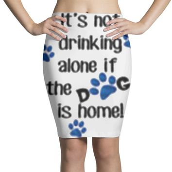 IT'S NOT DRINKING ALONE IF THE DOG IS HOME! Pencil Skirts