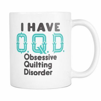 OQD OBSESSIVE QUILTING DISORDER * Unique Gift for the QUILTING LOVER * White Coffee Mug 11oz.