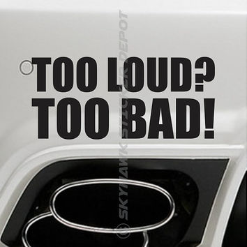 Too Loud? Too Bad! Funny Bumper Sticker Vinyl Decal Joke Prank Exhaust Car Truck SUV JDM Honda Acura Dope Euro ill Turbo Jeep 4x4 Truck