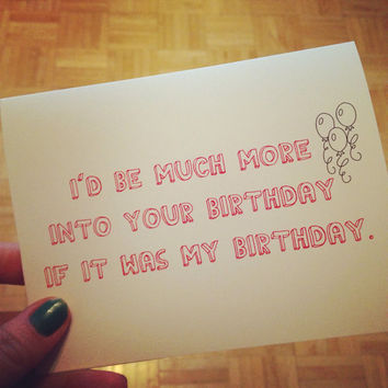 I'd be much more into your birthday if it was my birthday. Funny birthday greeting card. Blank inside.