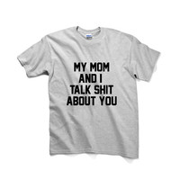 My Mom And I Talk Shit About You Unisex Graphic Tshirt, Adult Tshirt, Graphic Tshirt For Men & Women