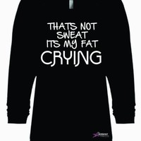 That's Not Sweat Its My Fat Crying , Funny Gym Shirt, Workout Sweatshirt For Women