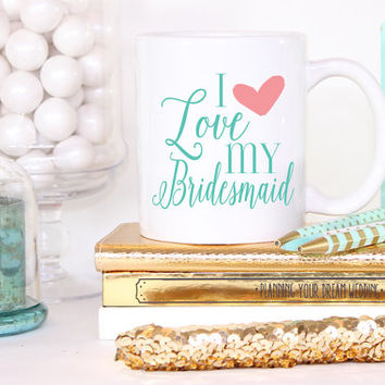 I Love My Bridesmaid Mug- Coffee Cappuccino Tea Mug - Maid of Honor Bridesmaid Gift