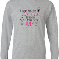 Funny T Shirt for Wine Lovers.  Long Sleeves.  Step Aside Coffee, this is a Job for Wine.