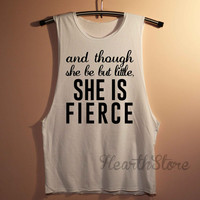 And Though She Be But Little She is Fierce Shirt Muscle Tee Muscle Tank Top TShirt Unisex - size S M L