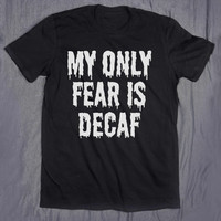 My Only Fear Is Decaf Coffee Slogan Tee Funny Morning Caffeine Addict Tumblr Top T-shirt