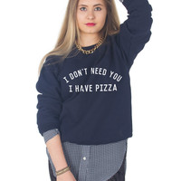 I Don't Need You I Have Pizza Sweater
