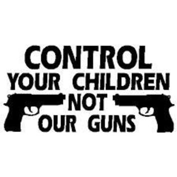 Control Your Children Not Your Guns  Vinyl Car/Laptop/Window/Wall Decal