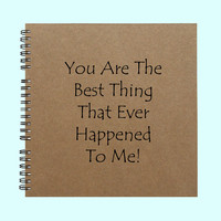 You Are The Best Thing That Ever Happened To Me  - Book, Large Journal, Personalized Book, Personalized Journal, Scrapbook, Smashbook