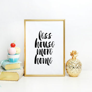 Home Decor - Instant Download Wall Art - Print at home Typographic Print Less House More Home Print for the Home Wall artwork Home poster