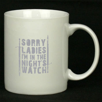 Sorry Ladies I m in the Night s Watch Art For Ceramic Mugs Coffee *