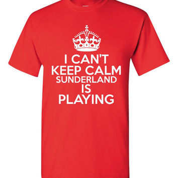 Can't Keep Calm Sunderland  is Playing Great Sports Soccer T Shirt Makes Great Futbol T Shirt Unisex Ladies Mens Shirt Great Soccer Shirt