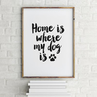 HOME Is Where My DOG Is, Inspirational Art,Typography Print,Printable Art,Home Decor,Black And White,Motivational,I Love Dog,Dog Print
