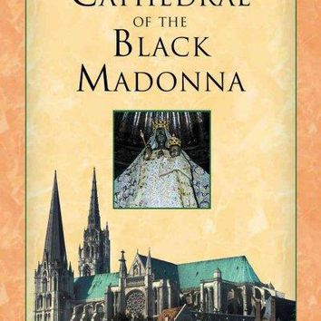 Cathedral Of The Black Madonna: The Druids And The Mysteries Of Chartres