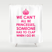 We Can't All Be Princesses (Bright Pink) Shower Curtain by CreativeAngel | Society6