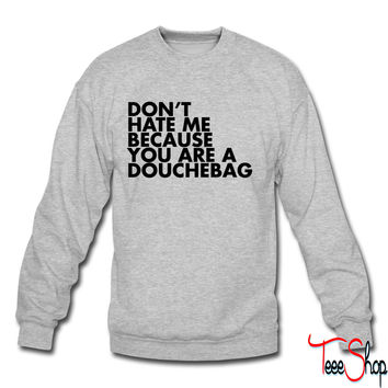 Don't hate me because you're a douchebag crewneck sweatshirt