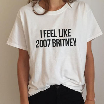 I feel like 2007 Britney Letters Print Women T shirt Cotton Casual Funny Shirt For Lady White Top Tee Hipster Z-251