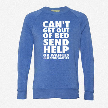 Can't Get Out Of Bed Send Help Or Waffle fleece crewneck sweatshirt