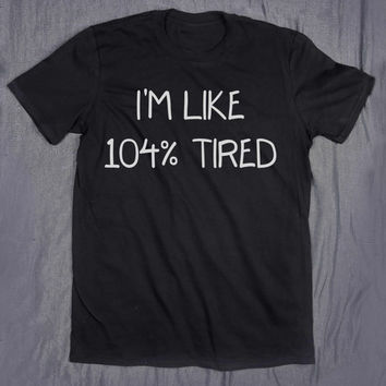Tumblr Top I'm Like 104% Tired Slogan Funny Blogger Sleep Nap Sarcasm Tee T-shirt