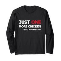 Just One More Chicken Said No One Ever Long Sleeve T-Shirt