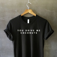 You Drive Me Coconuts T-Shirt