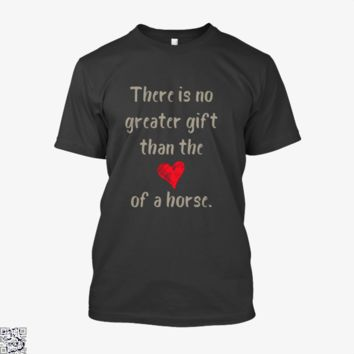 There Is No Greater Gift Than The Love Of A Horse, Horse Shirt