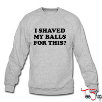 I Shaved my Balls for this Funny Party Design crewneck sweatshirt