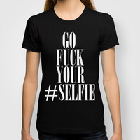 Go Fuck Your Selfie T-shirt by productoslocos | Society6