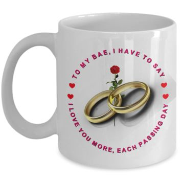 TO MY BAE, I HAVE TO SAY, I LOVE YOU MORE, EACH PASSING DAY 11oz COFFEE MUG