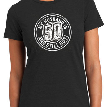 MY HUSBAND is 50 and STILL HOTwomens tee, Birthday fro 50year old Fun  womens top ,turning 50, 50 years old Screen printed