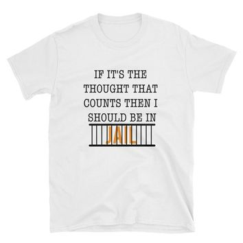 If It's The Thought That Counts Then I Should Be In Jail T-Shirt Gift