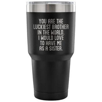 LUCKIEST BROTHER FROM SISTER * Unique Gift for Your Sibling * Vacuum Tumbler 30 oz.