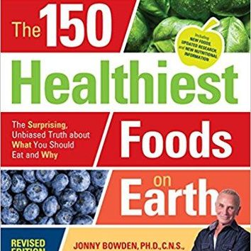 The 150 Healthiest Foods on Earth, Revised Edition: The Surprising