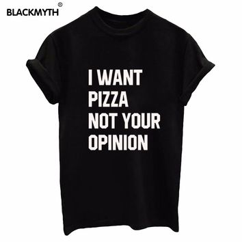 Women Tshirt I WANT PIZZA NOT YOUR OPINION