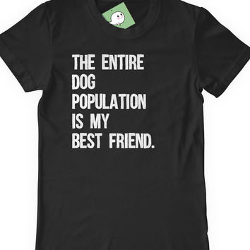 Funny Dog Lover T-Shirt T Shirt Tee Mens Womens Ladies Lady Guy Doggy Funny Humor Gift Present The Entire Dog Population Is My Best Friend