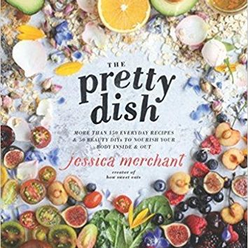 The Pretty Dish: More than 150 Everyday Recipes and 50 Beauty DIYs to Nourish Your Bod