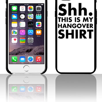 shh this is my hang over shirt 5 5s 6 6plus phone cases