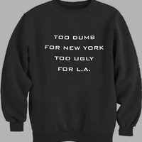 Too Dumb For New York Too Ugly - sanfranco Sweater for Mens Sweater and Womens Sweater *