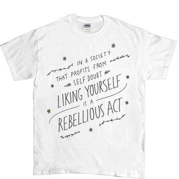 Liking Yourself Is A Rebellious Act -- Unisex T-Shirt