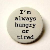 I'm always hungry or tired - button badge or magnet 1.5 Inch