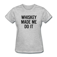 Whiskey made me do it T-Shirt   Spreadshirt