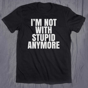 I'm Not With Stupid Anymore Slogan Tee Funny Relationship Ex Boyfriend Tumblr T-shirt