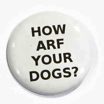 How Arf Your Dogs? - 2.25 inch button/ pin - Humor - Sarcasm Funny Meme Button