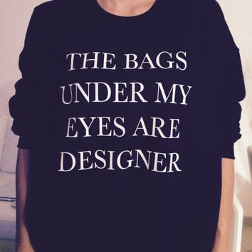 The bags under my eyes are designer sweatshirt jumper cool fashion sweatshirts girls teens girl fashion gifts girlfriends teenagers swag