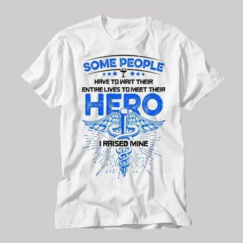 Some People Have To Wait Their Entire Lives To Meet Their Hero I Raised Mine - Nurse - Parents' T-shirt