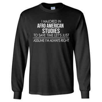 I MAJORED IN Afro American Studies TO SAVE TIME LET'S JUST ASSUME I'M ALWAYS RIGHT - Long Sleeve T-Shirt