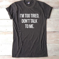 I'm too tired Don't talk to me shirt sayings tshirt funny tee shirt teens gifts instagram tumblr outfits women tshirt men shirt gifts ideas